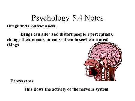 Psychology 5.4 Notes Drugs and Consciousness Drugs can alter and distort people's perceptions, change their moods, or cause them to see/hear unreal things.