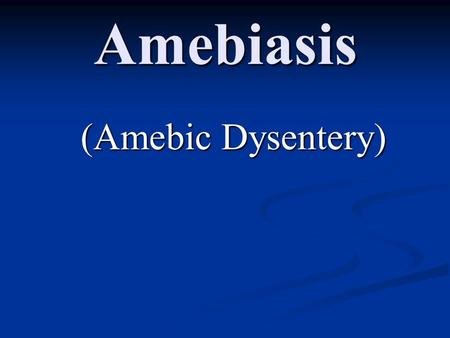 Amebiasis (Amebic Dysentery). Amebiasis (Amebic Dysentery) Causal agent: Entamoeba histolytica is well recognized as a pathogenic amoeba. Geographic Distribution: