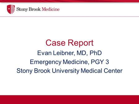 Case Report Evan Leibner, MD, PhD Emergency Medicine, PGY 3 Stony Brook University Medical Center.