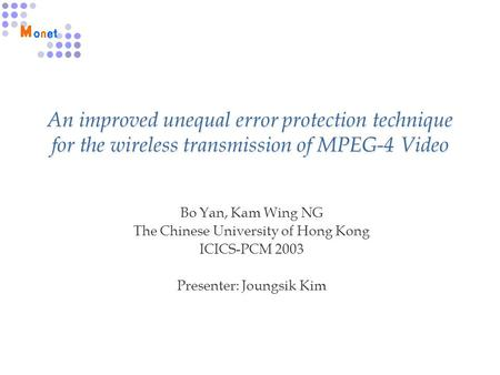 An improved unequal error protection technique for the wireless transmission of MPEG-4 Video Bo Yan, Kam Wing NG The Chinese University of Hong Kong ICICS-PCM.