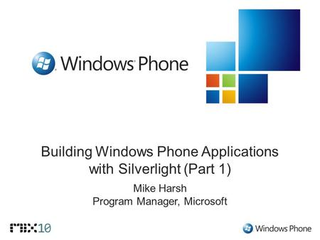 Building Windows Phone Applications with Silverlight (Part 1) Mike Harsh Program Manager, Microsoft.