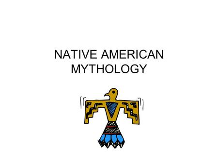 NATIVE AMERICAN MYTHOLOGY. Native American Myths are characterized by the following: TIME Native American storytelling is characterized by its sense of.