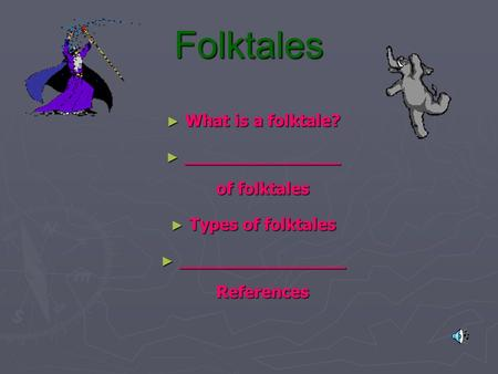 Folktales ► What is a folktale? ► _______________ of folktales ► Types of folktales ► ________________ References.