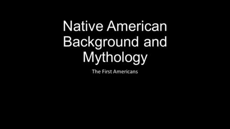 Native American Background and Mythology The First Americans.