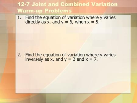 12-7 Joint and Combined Variation Warm-up Problems 1.Find the equation of variation where y varies directly as x, and y = 6, when x = 5. 2.Find the equation.