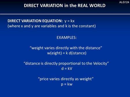 "DIRECT VARIATION in the REAL WORLD ALG124 DIRECT VARIATION EQUATION: y = kx (where x and y are variables and k is the constant) EXAMPLES: ""weight varies."
