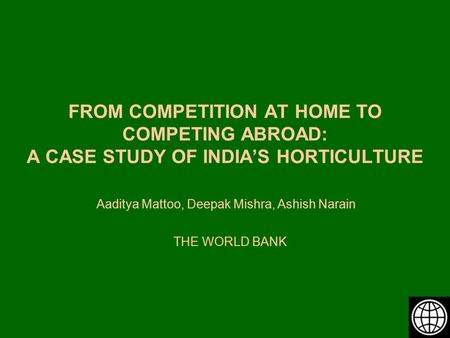 FROM COMPETITION AT HOME TO COMPETING ABROAD: A CASE STUDY OF INDIA'S HORTICULTURE Aaditya Mattoo, Deepak Mishra, Ashish Narain THE WORLD BANK.
