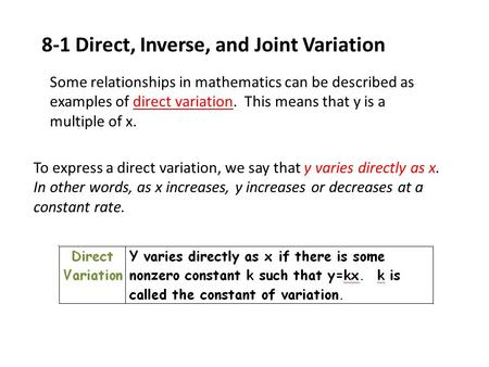 8-1 Direct, Inverse, and Joint Variation Some relationships in mathematics can be described as examples of direct variation. This means that y is a multiple.