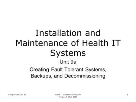 Component 8/Unit 9aHealth IT Workforce Curriculum Version 1.0 Fall 2010 1 Installation and Maintenance of Health IT Systems Unit 9a Creating Fault Tolerant.