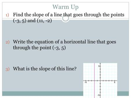 Warm Up 1) Find the slope of a line that goes through the points (-3, 5) and (11, -2) 2) Write the equation of a horizontal line that goes through the.