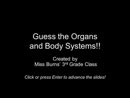 Guess the Organs and Body Systems!! Created by Miss Burns' 3 rd Grade Class Click or press Enter to advance the slides!