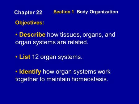 Section 1 Body Organization Objectives: Describe how tissues, organs, and organ systems are related. List 12 organ systems. Identify how organ systems.
