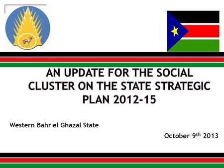 October 9 th 2013 Western Bahr el Ghazal State. The State Strategic Plan 2012-15 was developed in the year 2011 in line with the South Sudan Development.