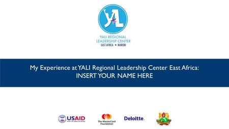 My Experience at YALI Regional Leadership Center East Africa: INSERT YOUR NAME HERE.