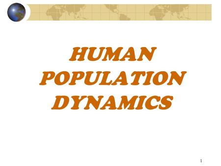 1 HUMAN POPULATION DYNAMICS 2 Demography The study of human populations along with their characteristics and changes.