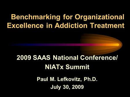 Benchmarking for Organizational Excellence in Addiction Treatment 2009 SAAS National Conference/ NIATx Summit Paul M. Lefkovitz, Ph.D. July 30, 2009.