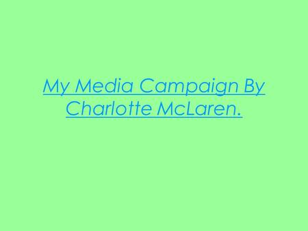 My Media Campaign By Charlotte McLaren.. My Initial Idea For my piece I would like to create a print advert and a magazine highlighting the advantages.