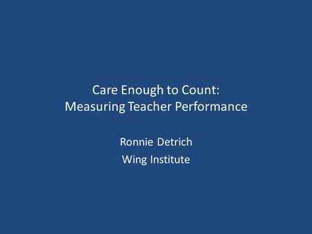 Care Enough to Count: Measuring Teacher Performance Ronnie Detrich Wing Institute.