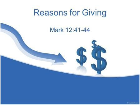Reasons for Giving Mark 12:41-44. 41 Now Jesus sat opposite the treasury and saw how the people put money into the treasury. And many who were rich put.