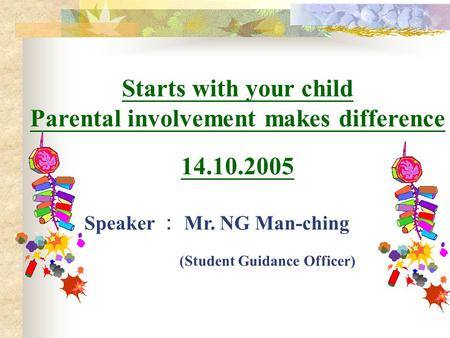 Starts with your child Parental involvement makes difference 14.10.2005 Speaker : Mr. NG Man-ching (Student Guidance Officer)