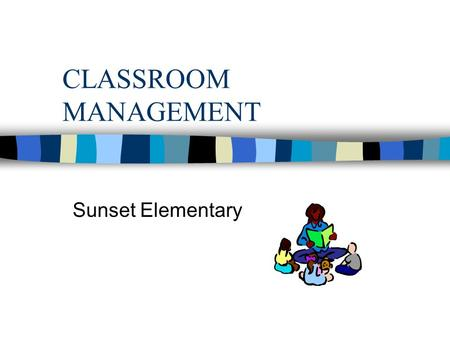 CLASSROOM MANAGEMENT Sunset Elementary. Good Teaching n Instructional goals are clear n Knowledgeable of content and strategies for teaching it n Student.