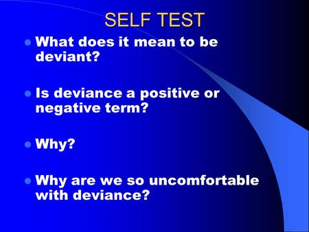 SELF TEST What does it mean to be deviant? Is deviance a positive or negative term? Why? Why are we so uncomfortable with deviance?