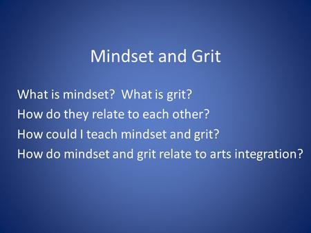 Mindset and Grit What is mindset? What is grit? How do they relate to each other? How could I teach mindset and grit? How do mindset and grit relate to.