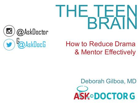 THE TEEN BRAIN How to Reduce Drama & Mentor Effectively Deborah Gilboa, AskDoctor AskDocG.