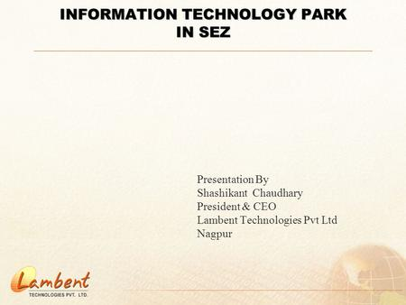 INFORMATION TECHNOLOGY PARK IN SEZ Presentation By Shashikant Chaudhary President & CEO Lambent Technologies Pvt Ltd Nagpur.