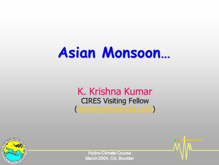 Hydro-Climate Course March 2004, CU, Boulder Asian Monsoon… K. Krishna Kumar CIRES Visiting Fellow