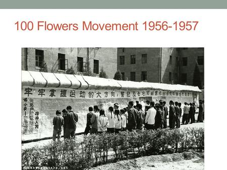 "100 Flowers Movement 1956-1957. Under the slogan ""Let a Hundred Flowers Bloom and a Hundred Schools of Thought Contend,"" Mao actively encourages the opinions."