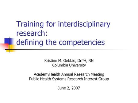 Training for interdisciplinary research: defining the competencies Kristine M. Gebbie, DrPH, RN Columbia University AcademyHealth Annual Research Meeting.