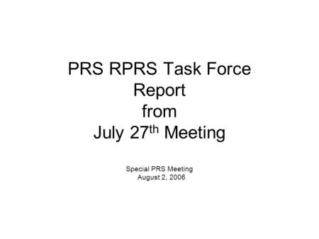 PRS RPRS Task Force Report from July 27 th Meeting Special PRS Meeting August 2, 2006.