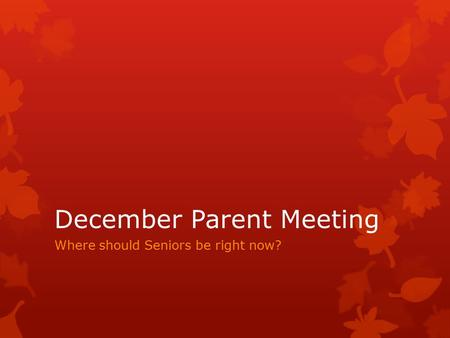 December Parent Meeting Where should Seniors be right now?
