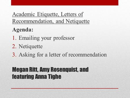 Megan Ritt, Amy Rosenquist, and featuring Anna Tighe Academic Etiquette, Letters of Recommendation, and Netiquette Agenda: 1.Emailing your professor 2.Netiquette.