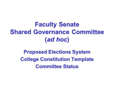 Faculty Senate Shared Governance Committee (ad hoc) Proposed Elections System College Constitution Template Committee Status.