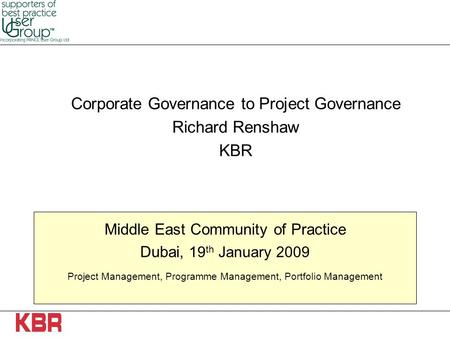 Middle East Community of Practice Dubai, 19 th January 2009 Project Management, Programme Management, Portfolio Management Corporate Governance to Project.