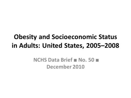 Obesity and Socioeconomic Status in Adults: United States, 2005–2008 NCHS Data Brief ■ No. 50 ■ December 2010.