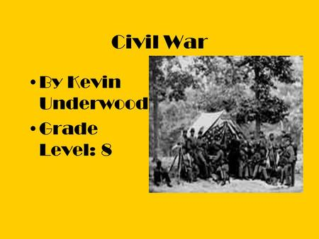 Civil War By Kevin Underwood Grade Level: 8. Goal The goal is to educated the students with several different resources like movies, reports, and activities.