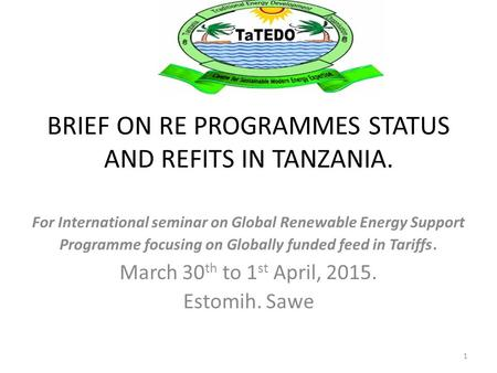 BRIEF ON RE PROGRAMMES STATUS AND REFITS IN TANZANIA. For International seminar on Global Renewable Energy Support Programme focusing on Globally funded.