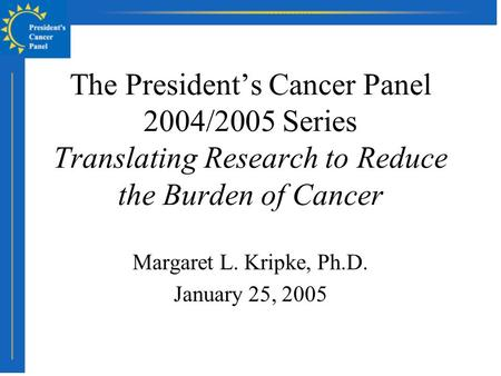 The President's Cancer Panel 2004/2005 Series Translating Research to Reduce the Burden of Cancer Margaret L. Kripke, Ph.D. January 25, 2005.