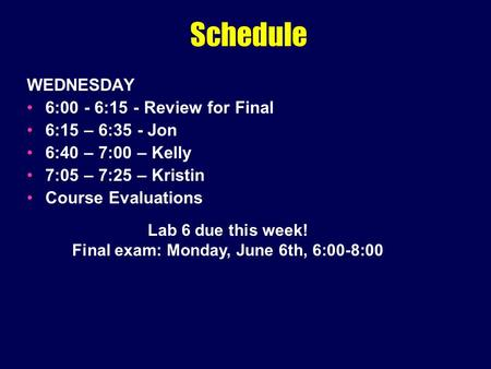 Schedule WEDNESDAY 6:00 - 6:15 - Review for Final 6:15 – 6:35 - Jon 6:40 – 7:00 – Kelly 7:05 – 7:25 – Kristin Course Evaluations Lab 6 due this week! Final.