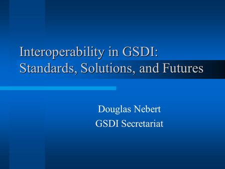Interoperability in GSDI: Standards, Solutions, and Futures Douglas Nebert GSDI Secretariat.