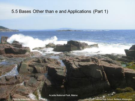 5.5 Bases Other than e and Applications (Part 1) Greg Kelly, Hanford High School, Richland, WashingtonPhoto by Vickie Kelly, 2008 Acadia National Park,