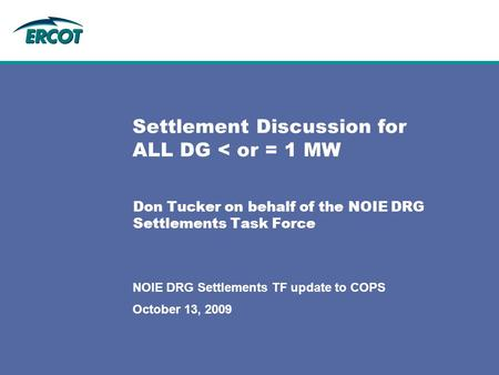 October 13, 2009 NOIE DRG Settlements TF update to COPS Settlement Discussion for ALL DG < or = 1 MW Don Tucker on behalf of the NOIE DRG Settlements Task.