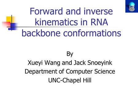 Forward and inverse kinematics in RNA backbone conformations By Xueyi Wang and Jack Snoeyink Department of Computer Science UNC-Chapel Hill.
