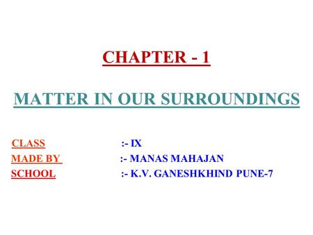 CHAPTER - 1 MATTER IN OUR SURROUNDINGS CLASS :- IX MADE BY :- MANAS MAHAJAN SCHOOL :- K.V. GANESHKHIND PUNE-7.