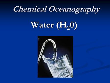 Chemical Oceanography Water (H 2 0). WATER FACTS 75 % of the earth is covered with water. 75 % of the earth is covered with water. 97 % of earth's water.