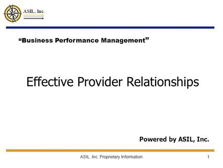 "ASIL, Inc. Proprietary Information1 Effective Provider Relationships Powered by ASIL, Inc. ""Business Performance Management """