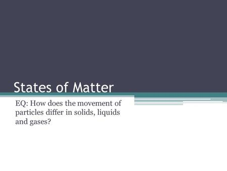 States of Matter EQ: How does the movement of particles differ in solids, liquids and gases?